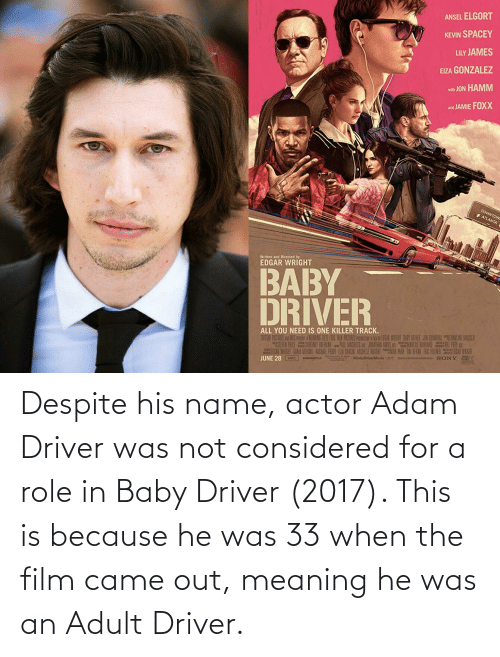 Adam Driver: Despite his name, actor Adam Driver was not considered for a role in Baby Driver (2017). This is because he was 33 when the film came out, meaning he was an Adult Driver.