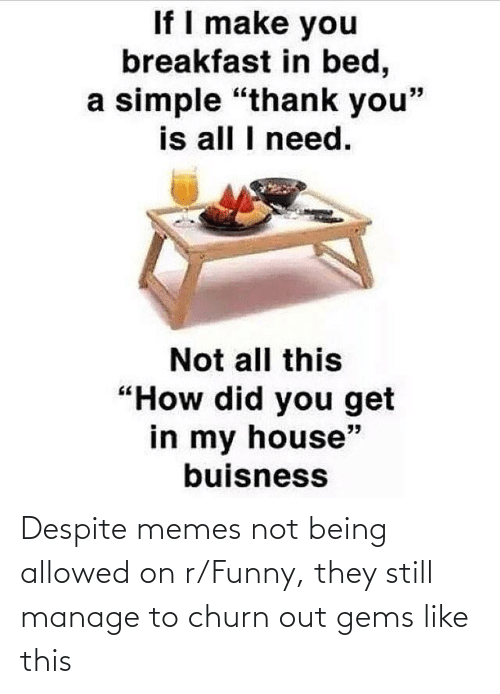 Not Being: Despite memes not being allowed on r/Funny, they still manage to churn out gems like this