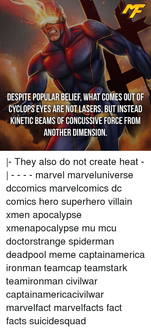 Memes, SpiderMan, and Superhero: DESPITE POPULAR BELIEF WHAT COMES OUT OF  CYCLOPS EYES ARE NOT LASERS, BUT INSTEAD  KINETIC BEAMS OF CONCUSSIVE FORCE FROM  ANOTHER DIMENSION |- They also do not create heat -| - - - - marvel marveluniverse dccomics marvelcomics dc comics hero superhero villain xmen apocalypse xmenapocalypse mu mcu doctorstrange spiderman deadpool meme captainamerica ironman teamcap teamstark teamironman civilwar captainamericacivilwar marvelfact marvelfacts fact facts suicidesquad