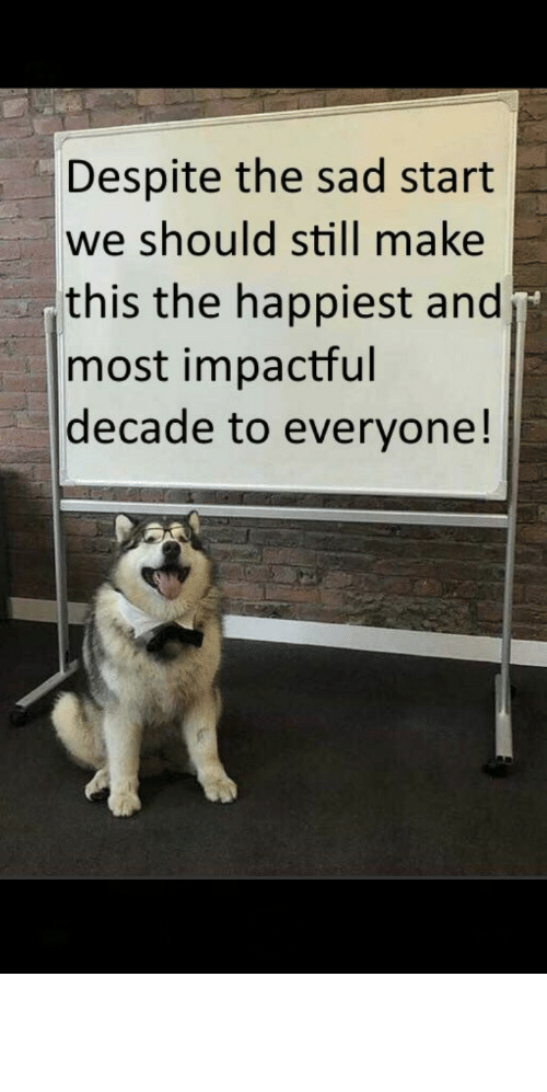Despite: Despite the sad start  we should still make  this the happiest and  most impactful  decade to everyone! awesomacious:  Lets do it it needs to be did