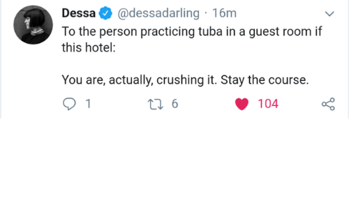 crushing: @dessadarling 16m  Dessa  To the person practicing tuba in a guest room if  this hotel:  You are, actually, crushing it. Stay the course.  t 6  104