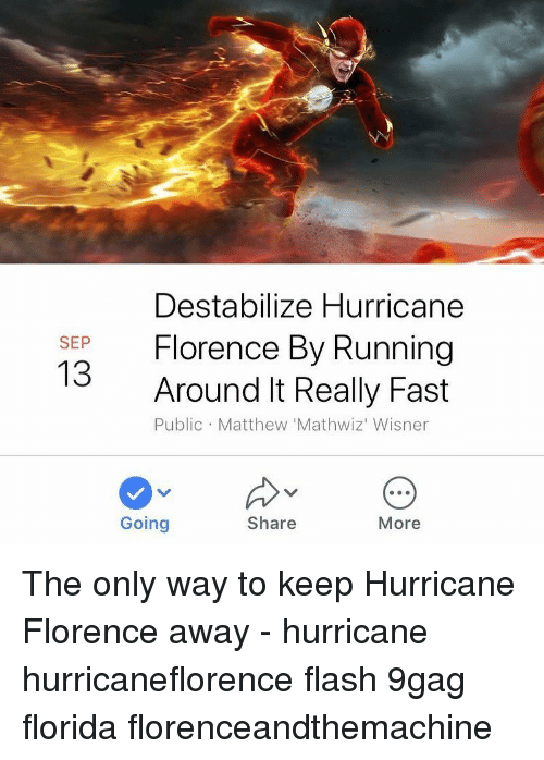 9gag, Memes, and Florida: Destabilize Hurricane  Florence By Running  SEP  13  Around It Really Fast  Public Matthew 'Mathwiz' Wisner  Going  Share  More The only way to keep Hurricane Florence away - hurricane hurricaneflorence flash 9gag florida florenceandthemachine