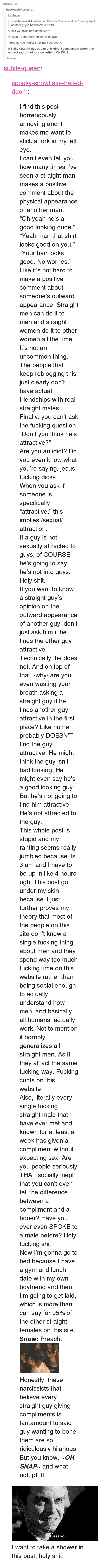 "Fucking Cunts: destielarry  ordbape  straight men still pretending they don't know and can't recognize if  another guy is handsome in 2013  ""Don't you think he's attractive?""  ""I mean, I don't know. I'm not into guys.""  THAT IS NOT WHAT I ASKED YOU OKAY  It's like straight dudes can only give a compliment when they  expect sex out of it or something OH WAIT  oh snap <p><a class=""tumblr_blog"" href=""http://subtle-queen.tumblr.com/post/65442852337/spooky-snowflake-hall-of-doom-i-find-this-post"">subtle-queen</a>:</p> <blockquote> <p><a class=""tumblr_blog"" href=""http://spooky-snowflake-hall-of-doom.tumblr.com/post/65435160187"">spooky-snowflake-hall-of-doom</a>:</p> <blockquote> <p>I find this post horrendously annoying and it makes me want to stick a fork in my left eye.</p> <p>I can't even tell you how many times I've seen a straight man makes a positive comment about the physical appearance of another man.</p> <p>&ldquo;Oh yeah he's a good looking dude.&rdquo;</p> <p>&ldquo;Yeah man that shirt looks good on you.&rdquo;</p> <p>&ldquo;Your hair looks good. No worries.&rdquo;</p> <p>Like it's not hard to make a positive comment about someone's outward appearance. Straight men can do it to men and straight women do it to other women all the time. It's not an uncommon thing. The people that keep reblogging this just clearly don't have actual friendships with real straight males.</p> <p>Finally, you can't ask the fucking question ""Don't you think he's attractive?""</p> <p>Are you an idiot? Do you even know what you're saying. jesus fucking dicks</p> <p>When you ask if someone is specifically ""attractive,"" this implies /sexual/ attraction.</p> <p>If a guy is not sexually attracted to guys, of COURSE he's going to say he's not into guys. Holy shit.</p> <p>If you want to know a straight guy's opinion on the outward appearance of another guy, don't just ask him if he finds the other guy attractive. Technically, he does not. And on top of that, /why/ are you even wasting your breath asking a straight guy if he finds another guy attractive in the first place? Like no he probably DOESN'T find the guy attractive. He might think the guy isn't bad looking. He might even say he's a good looking guy. But he's not going to find him attractive. He's not attracted to the guy.</p> <p>This whole post is stupid and my ranting seems really jumbled because its 3 am and I have to be up in like 4 hours ugh. This post got under my skin because it just further proves my theory that most of the people on this site don't know a single fucking thing about men and they spend way too much fucking time on this website rather than being social enough to actually understand how men, and basically all humans, actually work. Not to mention it horribly generalizes all straight men. As if they all act the same fucking way. Fucking cunts on this website.</p> <p>Also, literally every single fucking straight male that I have ever met and known for at least a week has given a compliment without expecting sex. Are you people seriously THAT socially inept that you can't even tell the difference between a compliment and a boner? Have you ever even SPOKE to a male before? Holy fucking shit.</p> <p>Now I'm gonna go to bed because I have a gym and lunch date with my own boyfriend and then I'm going to get laid, which is more than I can say for 95% of the other straight females on this site.</p> <p><strong>Snow:</strong> Preach.</p> <p><img alt=""image"" src=""https://78.media.tumblr.com/2e149d09a388e6e132d3caf8aa2bfe1a/tumblr_inline_mvf67ecZFU1rbw4b5.gif""/></p> <p>Honestly, these narcissists that believe every straight guy giving compliments is tantamount to said guy wanting to bone them are so ridiculously hilarious.</p> <p>But you know, <em><strong>~OH SNAP~</strong></em> and what not. pfffft.</p> </blockquote> <p><img alt="""" src=""https://78.media.tumblr.com/95a0fbcf9e70c39aafb47321c651bee4/tumblr_inline_mnrt8fENrN1qz4rgp.gif""/></p> <p>I want to take a shower in this post, holy shit.</p> </blockquote>"