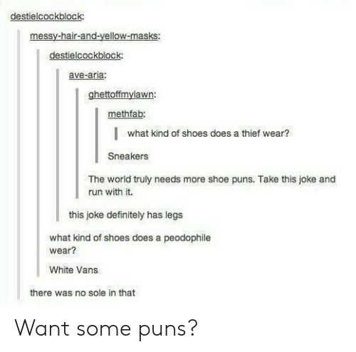 Shoe Puns: destielcockblock:  messy-hair-and-yellow-masks:  destielcockblock  ave-aria:  ghettoffmylawn:  methfab:  I  what kind of shoes does a thief wear?  Sneakers  The world truly needs more shoe puns. Take this joke and  lrun with it.  this joke definitely has legs  what kind of shoes does a peodophile  wear?  White Vans  there was no sole in that Want some puns?