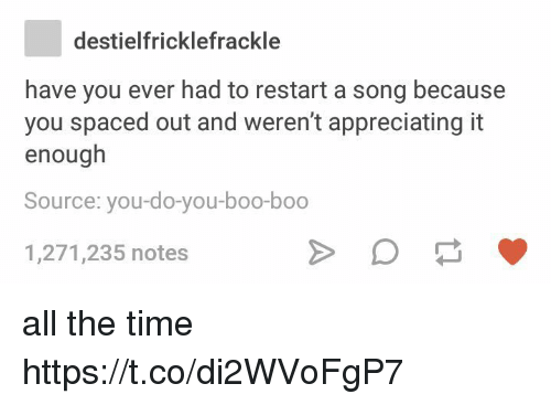 Boo, Time, and A Song: destielfricklefrackle  have you ever had to restart a song because  you spaced out and weren't appreciating it  enough  Source: you-do-you-boo-boo  1,271,235 notes all the time https://t.co/di2WVoFgP7