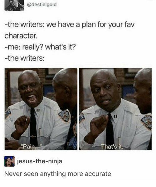the ninja: @destielgold  -the writers: we have a plan for your fav  character.  -me: really? what's it?  -the writers:  Pain  That's it.  jesus-the-ninja  Never seen anything more accurate