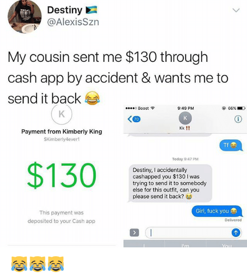 Destiny, Fuck You, and Memes: Destiny  @AlexisSzn  My cousin sent me $130 through  cash app by accident & wants me to  send it back  ....。Boost令  9:49 PM  @ 66%.D  70  Kk !!  Payment from Kimberly Kingg  SKimberly4ever  Tf  Today 9:47 PM  $130  Destiny, I accidentally  cashapped you $130 I was  trying to send it to somebody  else for this outfit, can you  please send it back?  Girl, fuck you  This payment was  deposited to your Cash app  Delivered 😹😹😹