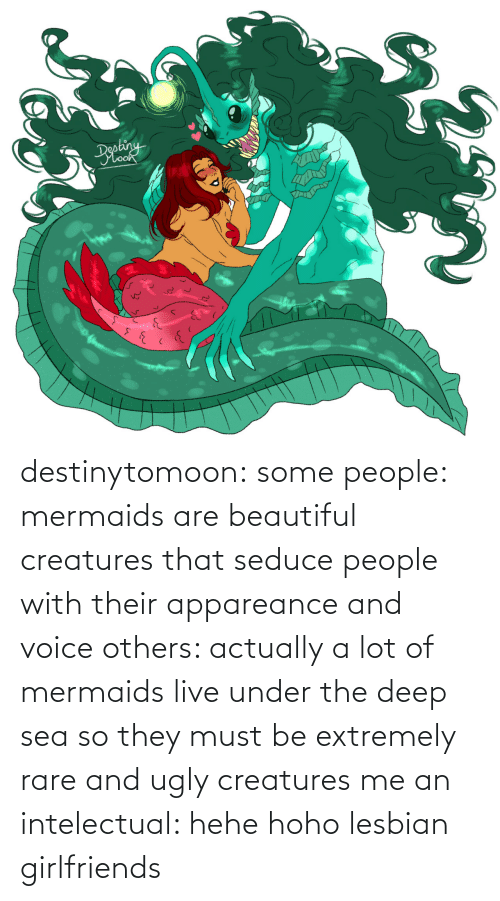 Actually: destinytomoon:   some people: mermaids are beautiful creatures that seduce people with their appareance and voice  others: actually a lot of mermaids live under the deep sea so they must be extremely rare and ugly creatures  me an intelectual: hehe hoho lesbian girlfriends