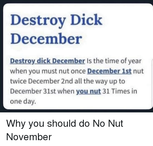 December 1St: Destroy Dick  December  Destroy dick December Is the time of year  when you must nut once December 1st nut  twice December 2nd all the way up to  December 31st when you nut 31 Times in  one day. Why you should do No Nut November