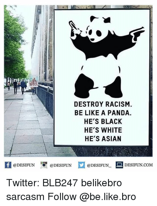 Asian, Memes, and Racism: DESTROY RACISM.  BE LIKE A PANDA.  HE'S BLACK  HE'S WHITE  HE'S ASIAN  @DESIFUN  @DESIFUN  DESIFUN.COM  @DESIFUN. Twitter: BLB247 belikebro sarcasm Follow @be.like.bro