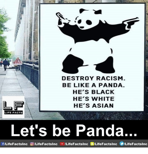 Asian, Be Like, and Facts: DESTROY RACISM  BE LIKE A PANDA  HE'S BLACK  HE'S WHITE  HE'S ASIAN  LF  LIFE FACTS  Let's be Panda  f/LifeFactsinc  EILifeFactsInc  /LifeFacts1nc @LifeFactsInc ⑩LifeFactslnc