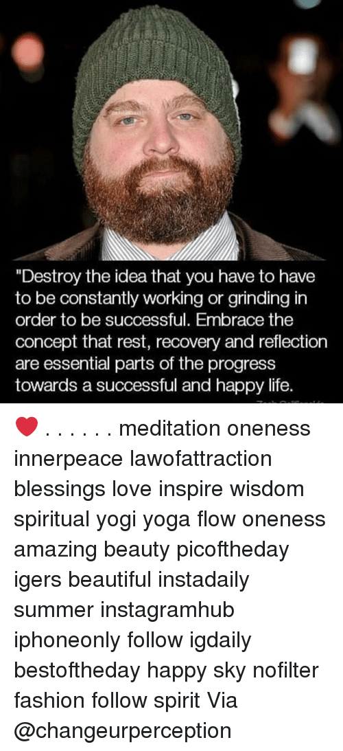 """Beautiful, Fashion, and Life: """"Destroy the idea that you have to have  to be constantly working or grinding in  order to be successful. Embrace the  concept that rest, recovery and reflection  are essential parts of the progress  towards a successful and happy life. ❤️ . . . . . . meditation oneness innerpeace lawofattraction blessings love inspire wisdom spiritual yogi yoga flow oneness amazing beauty picoftheday igers beautiful instadaily summer instagramhub iphoneonly follow igdaily bestoftheday happy sky nofilter fashion follow spirit Via @changeurperception"""