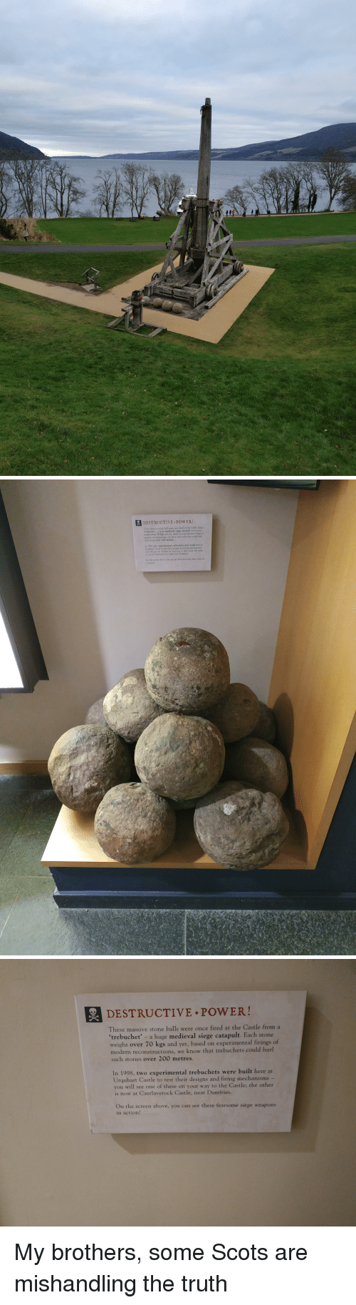 "experimental: DESTRUCTIVE POWER!  These mawive stone balls were once fred at the Castle from a  trebuchet. ""ユhuge medieval siege catapult Each storie  weighs over 70 kgs and yet, hased on experimental firings of  nedern reconutractions, we know that trebuchets conld burl  sich stones over 200 metres  xperimental trebuchets were built here at  1998, t  Urquhart Castle to test their designs and firing mechanistre  you will see one of these on yout w  is now at Caerlaverock Castle, near Dnries  the Casle: the other  On the screen above, you can nee these fearsome sieye wpapons  action   DESTRUCTIVE.PoWER!  These massive stone balls were once fired at the Castle from a  'trebuchet' - a huge medieval siege catapult. Each stone  weighs over 70 kgs and yet, based on experimental firings of  modern reconstructions, we know that trebuchets could hurl  such stones over 200 metres.  In 1998, two experimental trebuchets were built here at  Urquhart Castle to test their designs and firing mechanisms -  you will see one of these on your way to the Castle; the other  is now at Caerlaverock Castle, near Dumfries.  On the screen above, you can see these fearsome siege weapons  in action! My brothers, some Scots are mishandling the truth"