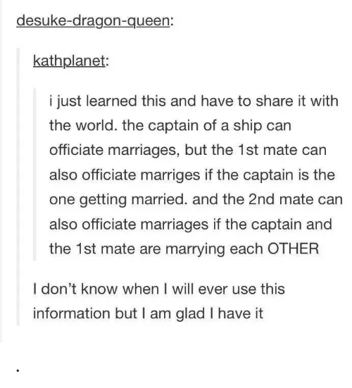 dragon: desuke-dragon-queen:  kathplanet:  i just learned this and have to share it with  the world. the captain of a ship can  officiate marriages, but the 1st mate can  also officiate marriges if the captain is the  one getting married. and the 2nd mate can  also officiate marriages if the captain and  the 1st mate are marrying each OTHER  I don't know when I will ever use this  information but I am glad I have it .