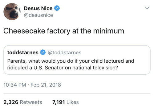 Television: Desus Nice  @desusnice  Cheesecake factory at the minimum  toddstarnes @toddstarnes  Parents, what would you do if your child lectured and  ridiculed a U.S. Senator on national television?  10:34 PM Feb 21, 2018  2,326 Retweets  7,191 Likes