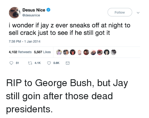 "Presidents: Desus Nice  @desusnice  Follow  i wonder if jay z ever sneaks off at night to  sell crack just to see if he still got it  7:38 PM-1 Jan 2014  4,102 Retweets 5,587 Likes  t""。..。@ RIP to George Bush, but Jay still goin after those dead presidents."