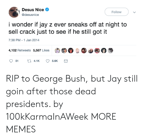 "Presidents: Desus Nice  @desusnice  Follow  i wonder if jay z ever sneaks off at night to  sell crack just to see if he still got it  7:38 PM-1 Jan 2014  4,102 Retweets 5,587 Likes  t""。..。@ RIP to George Bush, but Jay still goin after those dead presidents. by 100kKarmaInAWeek MORE MEMES"