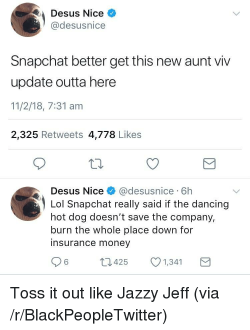 toss it: Desus Nice  @desusnice  Snapchat better get this new aunt viv  update outta here  11/2/18, 7:31 am  2,325 Retweets 4,778 Likes  Desus Nice& @desusnice 6h  Lol Snapchat really said if the dancing  hot dog doesn't save the company,  burn the whole place down for  insurance money  6425  1,341 <p>Toss it out like Jazzy Jeff (via /r/BlackPeopleTwitter)</p>