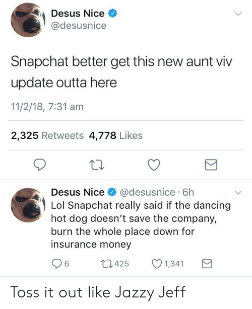 toss it: Desus Nice  @desusnice  Snapchat better get this new aunt viv  update outta here  11/2/18, 7:31 am  2,325 Retweets 4,778 Likes  Desus Nice& @desusnice 6h  Lol Snapchat really said if the dancing  hot dog doesn't save the company,  burn the whole place down for  insurance money  6425  1,341 Toss it out like Jazzy Jeff