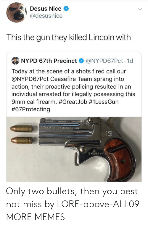 shots fired: Desus Nice  @desusnice  This the gun they killed Lincoln with  NYPD 67th Precinct  @NYPD67PCT 1d  Today at the scene of a shots fired call our  @NYPD67PCT Ceasefire Team sprang into  action, their proactive policing resulted in an  individual arrested for illegally possessing this  9mm cal firearm. #GreatJob # 1LessGun  #67Protecting  COERA ENTAETTAINSUUS A  CTL4t690 Only two bullets, then you best not miss by LORE-above-ALL09 MORE MEMES