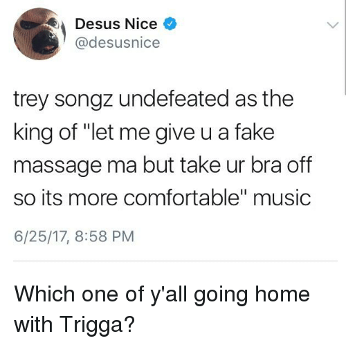 """Blackpeopletwitter, Comfortable, and Fake: Desus Nice  @desusnice  trey songz undefeated as the  king of """"let me give u a fake  massage ma but take ur bra of  so its more comfortable"""" music  6/25/17, 8:58 PM"""