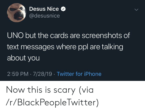 Screenshots: Desus Nice  @desusnice  UNO but the cards are screenshots of  text messages where ppl are talking  about you  2:59 PM 7/28/19. Twitter for iPhone Now this is scary (via /r/BlackPeopleTwitter)