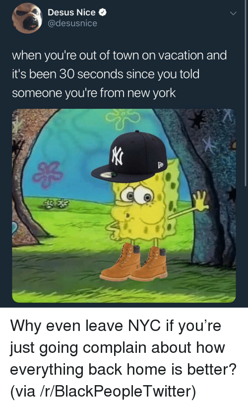 Blackpeopletwitter, New York, and Home: Desus Nice  @desusnice  when you're out of town on vacation and  it's been 30 seconds since you told  someone you're from new york <p>Why even leave NYC if you're just going complain about how everything back home is better? (via /r/BlackPeopleTwitter)</p>