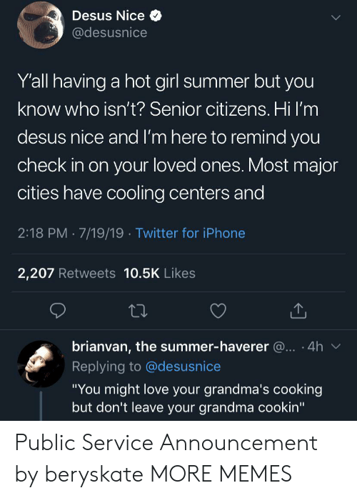 "A Hot Girl: Desus Nice  @desusnice  Y'all having a hot girl summer but you  know who isn't? Senior citizens. Hi I'm  desus nice and I'm here to remind you  check in on your loved ones. Most major  cities have cooling centers and  2:18 PM 7/19/19 Twitter for iPhone  2,207 Retweets 10.5K Likes  brianvan, the summer-haverer @.. 4h  Replying to @desusnice  ""You might love your grandma's cooking  but don't leave your grandma cookin"" Public Service Announcement by beryskate MORE MEMES"