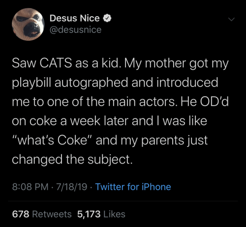 "actors: Desus Nice O  @desusnice  Saw CATS as a kid. My mother got my  playbill autographed and introduced  me to one of the main actors. He OD'd  on coke a week later and I was like  ""what's Coke"" and my parents just  changed the subject.  8:08 PM · 7/18/19 · Twitter for iPhone  678 Retweets 5,173 Likes"