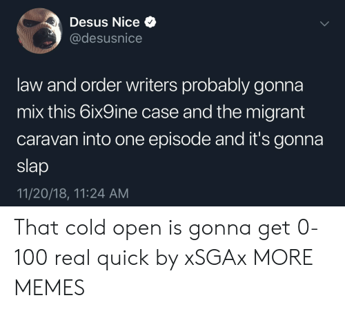 caravan: Desus Nice Q  @desusnice  law and order writers probably gonna  mix this 6ix9ine case and the migrant  caravan into one episode and it's gonna  slap  11/20/18, 11:24 AM That cold open is gonna get 0-100 real quick by xSGAx MORE MEMES