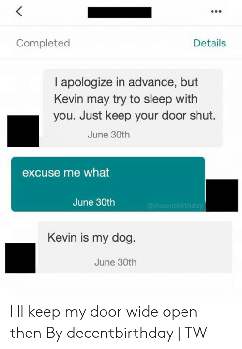 30Th: Details  Completed  I apologize in advance, but  Kevin may try to sleep with  you. Just keep your door shut.  June 30th  excuse me what  June 30th  @decentbirthday  Kevin is my dog.  June 30th I'll keep my door wide open then  By decentbirthday | TW