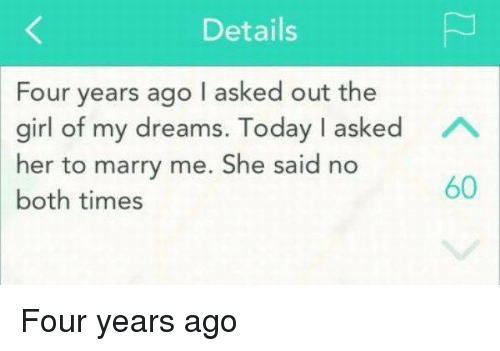 Girl Of My Dreams: Details  Four years ago I asked out the  girl of my dreams. Today I asked A  her to marry me. She said no  60  both times Four years ago