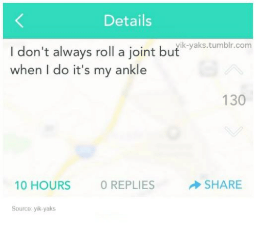 Tumblr, Humans of Tumblr, and Com: Details  ik-yaks.tumblr.com  I don't always roll a joint but atbrnm  when I do it's my ankle  130  10 HOURS  O REPLIES  SHARE  Source: yik-yaks