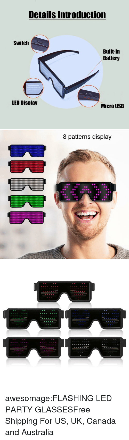 Flashing: Details Introduction  Switch  Bulit-in  Battery  LED Display  Micro USB   8 patterns display awesomage:FLASHING LED PARTY GLASSESFree Shipping For US, UK, Canada and Australia