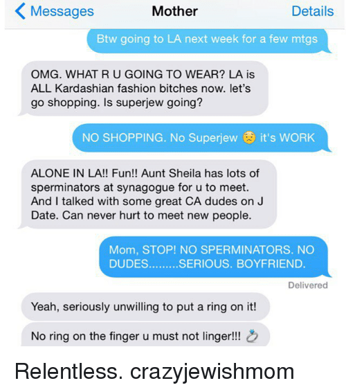 No Ring: Details  Messages  Mother  Btw going to LA next week for a few mtgs  OMG. WHAT RUGOING TO WEAR? LA is  ALL Kardashian fashion bitches now. let's  go shopping. Is superjew going?  NO SHOPPING. No Superjew it's WORK  ALONE IN LA!! Fun!! Aunt Sheila has lots of  sperminators at synagogue for u to meet.  And I talked with some great CA dudes on J  Date. Can never hurt to meet new people.  Mom, STOP! NO SPERMINATORS. NO  DUDES  SERIOUS. BOYFRIEND  Delivered  Yeah, seriously unwilling to put a ring on it!  No ring on the finger u must not linger!!! Relentless. crazyjewishmom