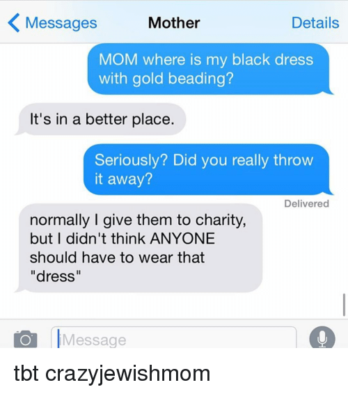 """Motheres: Details  Messages  Mother  MOM where is my black dress  with gold beading?  It's in a better place  Seriously? Did you really throw  it away?  Delivered  normally I give them to charity,  but I didn't think ANYONE  should have to wear that  """"dress""""  Message tbt crazyjewishmom"""