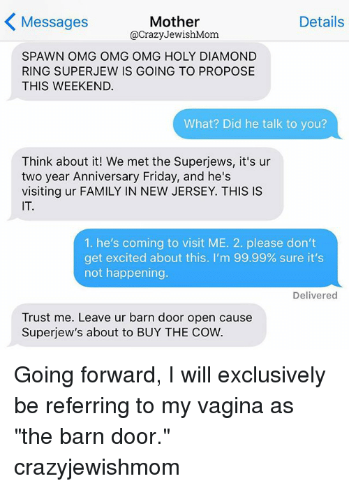 """Super Jew: Details  Mother  Messages  @Crazy JewishMom  SPAWN OMG OMG OMG HOLY DIAMOND  RING SUPER JEW IS GOING TO PROPOSE  THIS WEEKEND.  What? Did he talk to you?  Think about it! We met the Superjews, it's ur  two year Anniversary Friday, and he's  visiting ur FAMILY IN NEW JERSEY. THIS IS  IT.  1. he's coming to visit ME. 2. please don't  get excited about this. I'm 99.99% sure it's  not happening.  Delivered  Trust me. Leave ur barn door open cause  Superjew's about to BUY THE COW. Going forward, I will exclusively be referring to my vagina as """"the barn door."""" crazyjewishmom"""