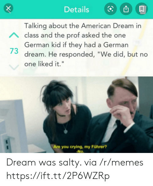 "Being salty: Details  Talking about the American Dream in  Aclass and the prof asked the one  German kid if they had a German  dream. He responded, ""We did, but no  one liked it.""  Are you crying, my Führer?  No Dream was salty. via /r/memes https://ift.tt/2P6WZRp"