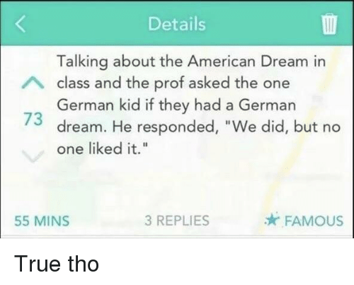 """American Dream: Details  Talking about the American Dream in  class and the prof asked the one  German kid if they had a German  73 dream. He responded, """"We did, but no  one liked it.""""  55 MINS  3 REPLIES  FAMOUS True tho"""
