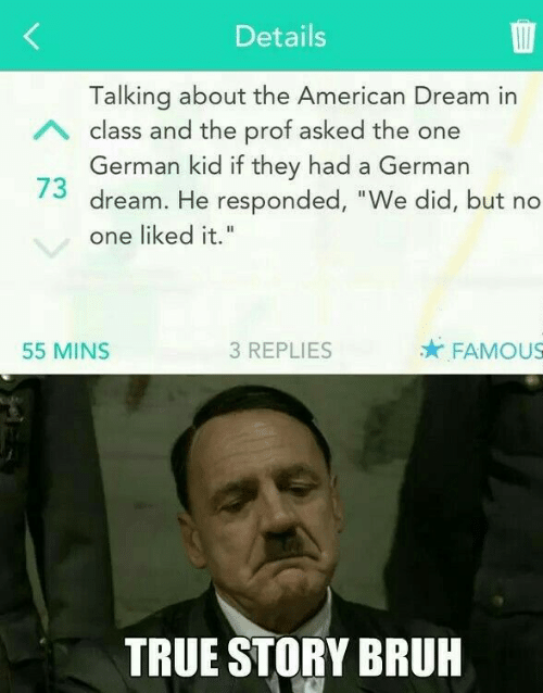 """American Dream: Details  Talking about the American Dream in  German kid if they had a German  one liked it.""""  A class and the prof asked the one  73 dream. He responded, """"We did, but no  55 MINS  3 REPLIES  FAMOUS  TRUE STORY BRUH"""