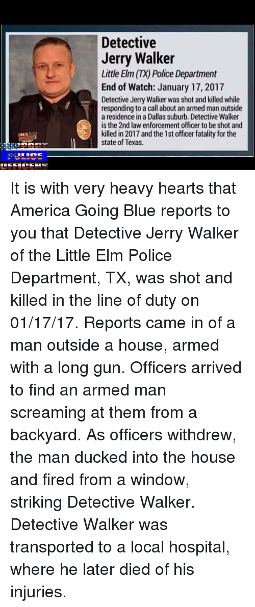 Jerri: Detective  Jerry Walker  Little Elm (TX) Police Department  End of Watch: January 17, 2017  Detective Jerry Walker was shot and killed while  responding to a call about an armed man outside  a residence in a Dallas suburb. Detective Walker  is the 2nd law enforcement officer to be shot and  killed in 2017 and the 1st officer fatality for the  state of Texas. It is with very heavy hearts that America Going Blue reports to you that Detective Jerry Walker of the Little Elm Police Department, TX, was shot and killed in the line of duty on 01/17/17. Reports came in of a man outside a house, armed with a long gun. Officers arrived to find an armed man screaming at them from a backyard. As officers withdrew, the man ducked into the house and fired from a window, striking Detective Walker. Detective Walker was transported to a local hospital, where he later died of his injuries.