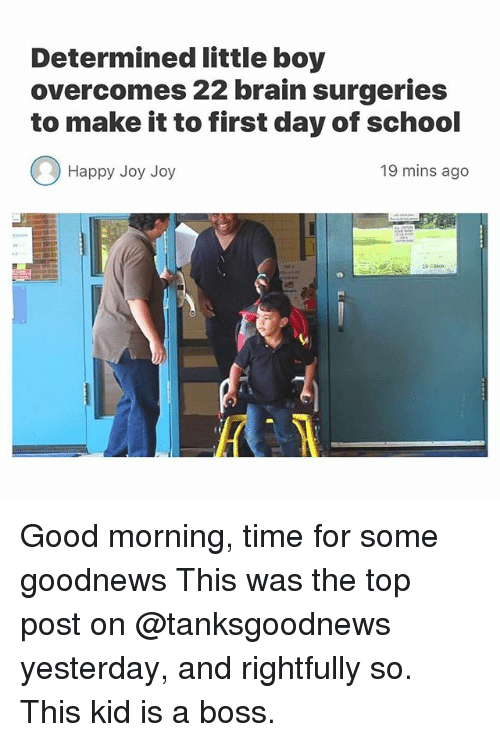 Funny, School, and Good Morning: Determined little boy  overcomes 22 brain surgeries  to make it to first day of school  Happy Joy Joy  19 mins ago Good morning, time for some goodnews This was the top post on @tanksgoodnews yesterday, and rightfully so. This kid is a boss.