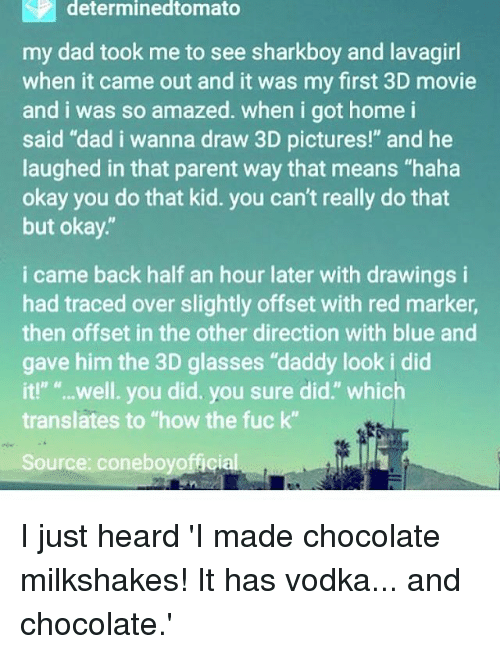 """Dad, Memes, and Blue: determinedtomato  my dad took me to see sharkboy and lavagirl  when it came out and it was my first 3D movie  and i was so amazed. when i got homei  said """"dad i wanna draw 3D pictures!"""" and he  laughed in that parent way that means """"haha  okay you do that kid. you can't really do that  but okay.""""  i came back half an hour later with drawings i  had traced over slightly offset with red marker  then offset in the other direction with blue and  gave him the 3D glasses """"daddy look i did  t! ...well.you did. you sure did."""" which  translates to """"how the fuc k""""  Source: coneboyofficia I just heard 'I made chocolate milkshakes! It has vodka... and chocolate.'"""