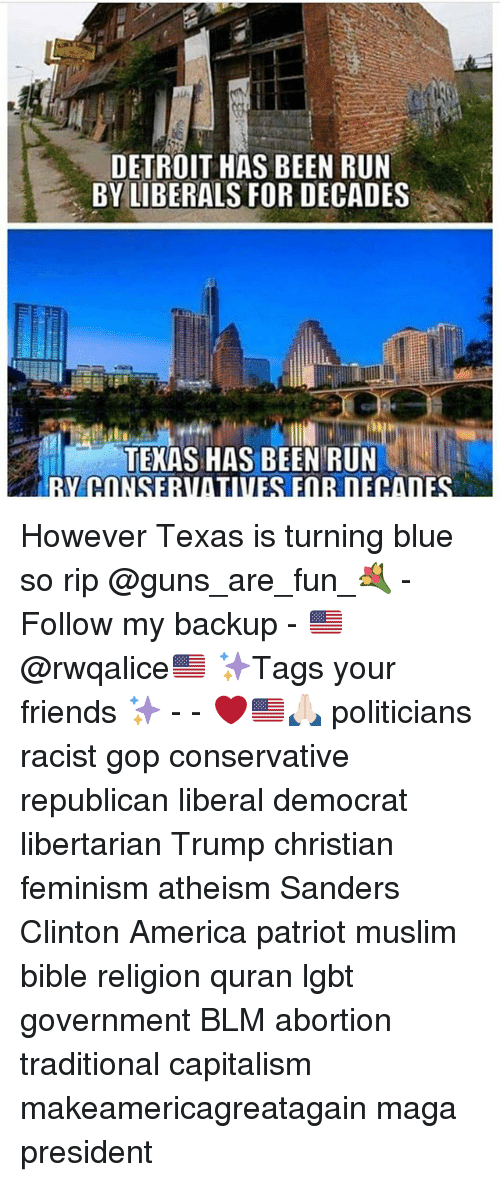Governmentally: DETROIT HAS BEEN RUN  BY LIBERALS FOR DECADES  TEMAS HAS BEEN RUN However Texas is turning blue so rip @guns_are_fun_💐 - Follow my backup - 🇺🇸 @rwqalice🇺🇸 ✨Tags your friends ✨ - - ❤️🇺🇸🙏🏻 politicians racist gop conservative republican liberal democrat libertarian Trump christian feminism atheism Sanders Clinton America patriot muslim bible religion quran lgbt government BLM abortion traditional capitalism makeamericagreatagain maga president