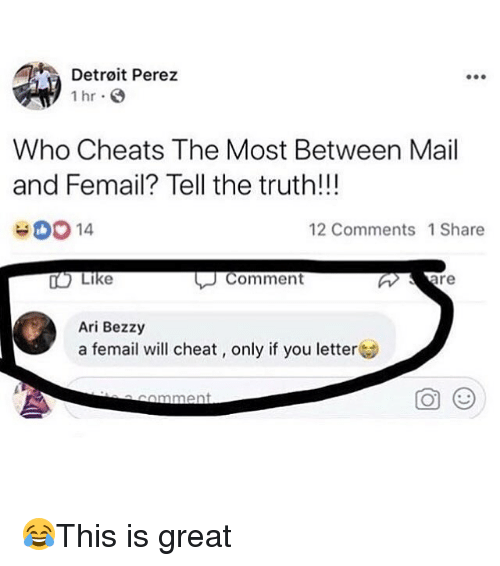 Detroit, Memes, and Mail: Detroit Perez  1 hr S  Who Cheats The Most Between Mail  and Femail? Tell the truth!!!  400 14  12 Comments 1 Share  TO Like  -Comment  re  Ari Bezzy  a femail will cheat, only if you letter  comment 😂This is great