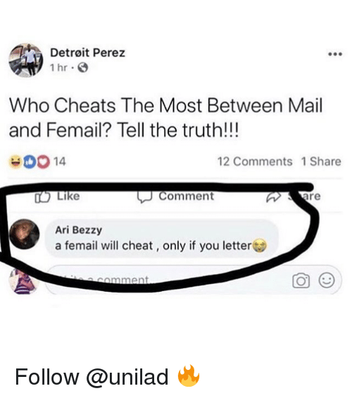 Detroit, Memes, and Mail: Detroit Perez  1 hr  Who Cheats The Most Between Mail  and Femail? Tell the truth!!!  00 14  12 Comments 1Share  TO Like  Comment  Ari Bezzy  a femail will cheat, only if you letter  comment Follow @unilad 🔥