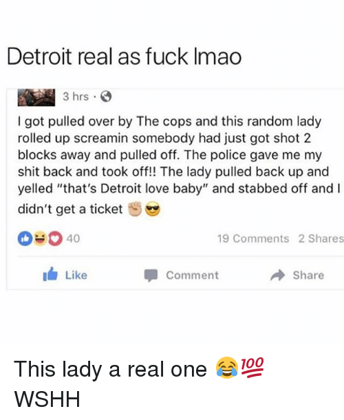 "Detroit, Love, and Memes: Detroit real as fuck Imao  rs  I got pulled over by The cops and this random lady  rolled up screamin somebody had just got shot 2  blocks away and pulled off. The police gave me my  shit back and took off!! The lady pulled back up and  yelled ""that's Detroit love baby"" and stabbed off and  didn't get a ticket  040  19 Comments 2 Shares  I Like  Comment  Share This lady a real one 😂💯 WSHH"