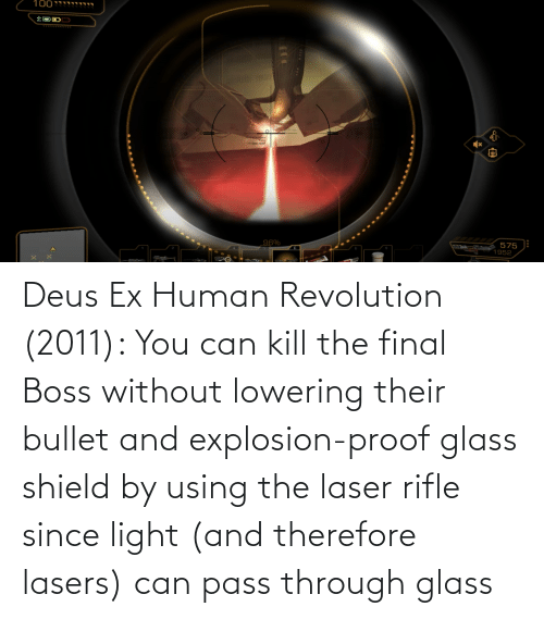 deus: Deus Ex Human Revolution (2011): You can kill the final Boss without lowering their bullet and explosion-proof glass shield by using the laser rifle since light (and therefore lasers) can pass through glass