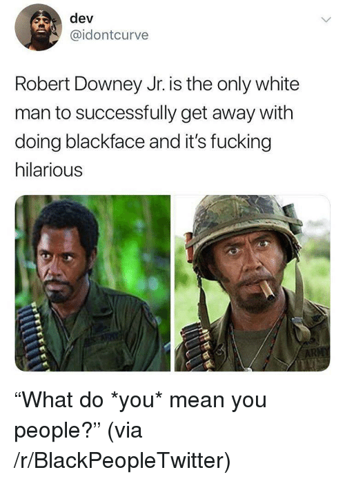"""Blackpeopletwitter, Fucking, and Robert Downey Jr.: dev  @idontcurve  Robert Downey Jr. is the only white  man to successfully get away with  doing blackface and it's fucking  hilarious <p>""""What do *you* mean you people?"""" (via /r/BlackPeopleTwitter)</p>"""