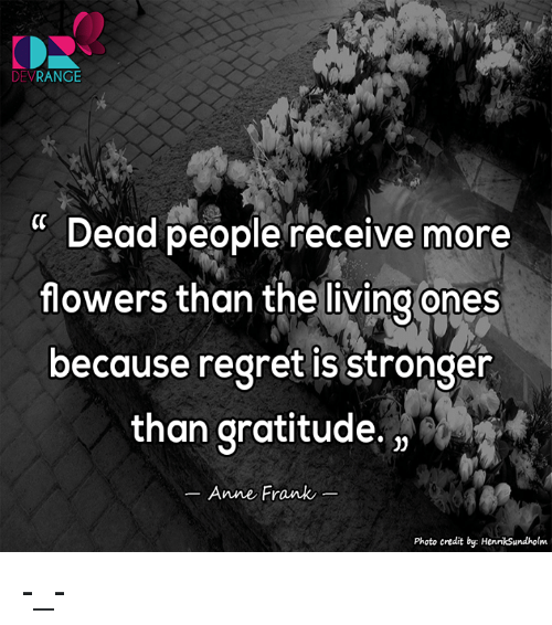 Memes, Regret, and Anne Frank: DEV  RANGE  Dead people receive more  flowers than the living ones  because regret is Stronger  than gratitude,  Anne Frank  Photo credit by: Henriksundholm -_-